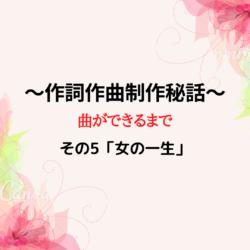 ~作詞作曲制作秘話その5~「女の一生」編