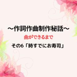 ~作詞作曲制作秘話その6~「時すでにお寿司」編